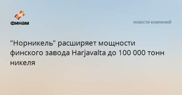 """""""Норникель"""" расширяет мощности финского завода Harjavalta до 100 000 тонн никеля"""