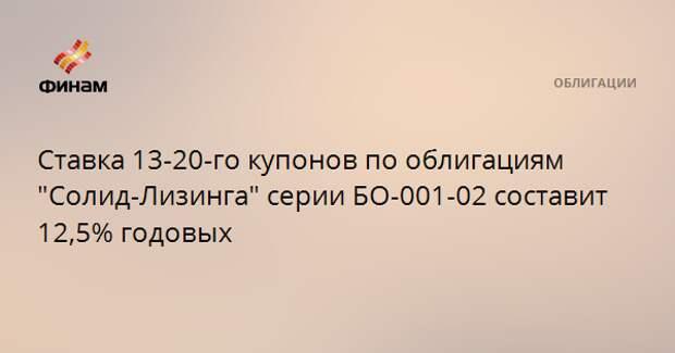 """Ставка 13-20-го купонов по облигациям """"Солид-Лизинга"""" серии БО-001-02 составит 12,5% годовых"""