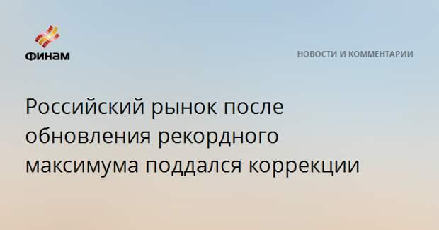 Российский рынок после обновления рекордного максимума поддался коррекции
