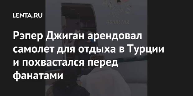 Рэпер Джиган арендовал самолет для отдыха в Турции и похвастался перед фанатами