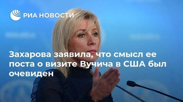 Захарова заявила, что смысл ее поста о визите Вучича в США был очевиден