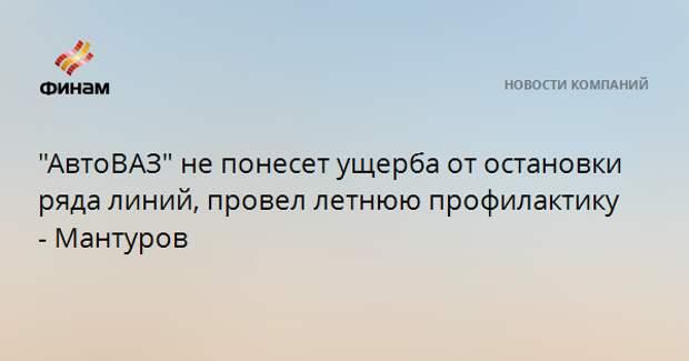 """""""АвтоВАЗ"""" не понесет ущерба от остановки ряда линий, провел летнюю профилактику - Мантуров"""
