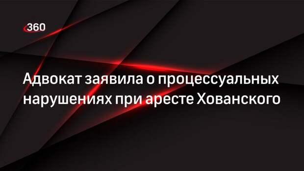 Адвокат заявила о процессуальных нарушениях при аресте Хованского