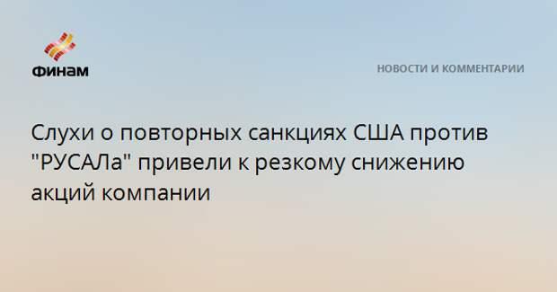 """Слухи о повторных санкциях США против """"РУСАЛа"""" привели к резкому снижению акций компании"""