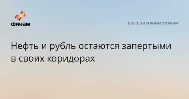 Нефть и рубль остаются запертыми в своих коридорах