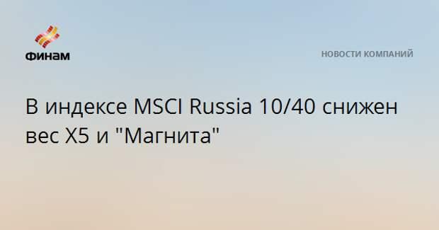 """В индексе MSCI Russia 10/40 снижен вес X5 и """"Магнита"""""""