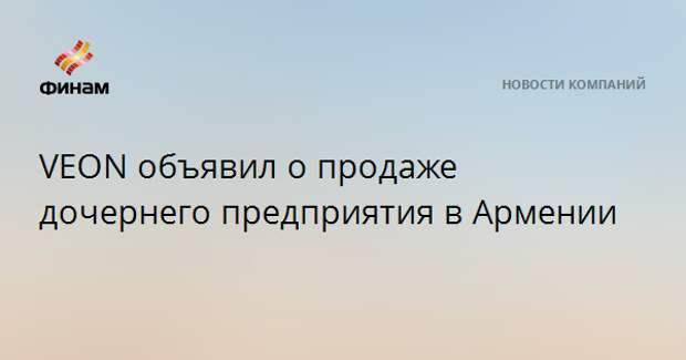 VEON объявил о продаже дочернего предприятия в Армении