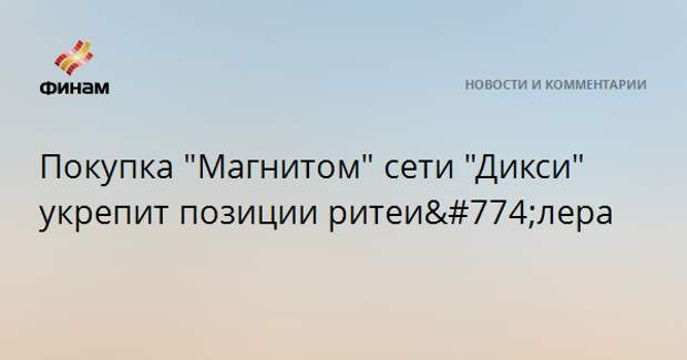 """Покупка """"Магнитом"""" сети """"Дикси"""" укрепит позиции ритейлера"""