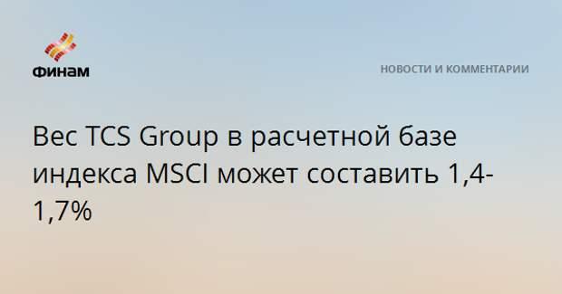 Вес TCS Group в расчетной базе индекса MSCI может составить 1,4-1,7%