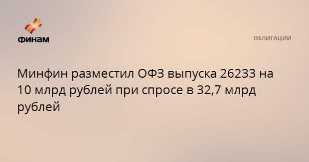 Минфин разместил ОФЗ выпуска 26233 на 10 млрд рублей при спросе в 32,7 млрд рублей