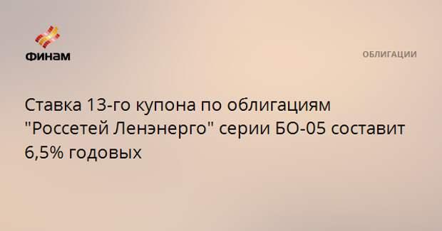 """Ставка 13-го купона по облигациям """"Россетей Ленэнерго"""" серии БО-05 составит 6,5% годовых"""