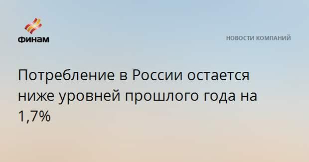 Потребление в России остается ниже уровней прошлого года на 1,7%