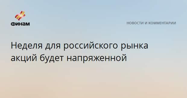 Неделя для российского рынка акций будет напряженной