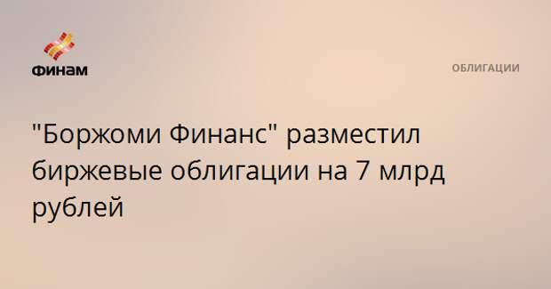 """""""Боржоми Финанс"""" разместил биржевые облигации на 7 млрд рублей"""