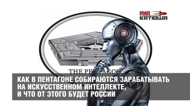 Как в Пентагоне собираются зарабатывать на искусственном интеллекте, и что от этого будет России