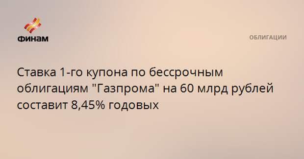 """Ставка 1-го купона по бессрочным облигациям """"Газпрома"""" на 60 млрд рублей составит 8,45% годовых"""