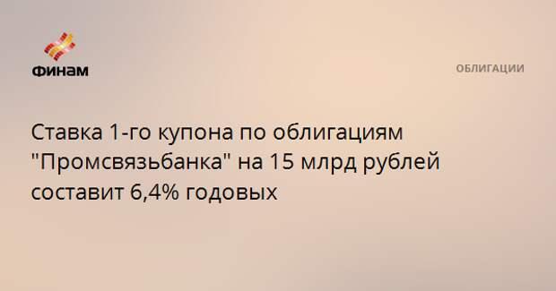 """Ставка 1-го купона по облигациям """"Промсвязьбанка"""" на 15 млрд рублей составит 6,4% годовых"""
