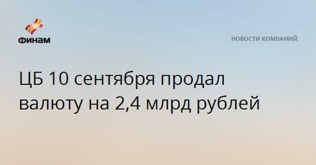 ЦБ 10 сентября продал валюту на 2,4 млрд рублей