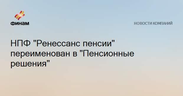"""НПФ """"Ренессанс пенсии"""" переименован в """"Пенсионные решения"""""""
