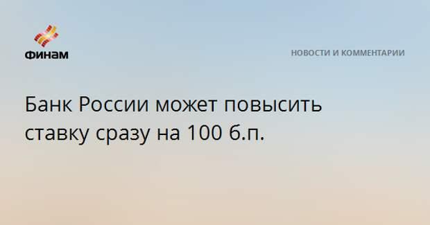 Банк России может повысить ставку сразу на 100 б.п.