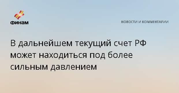 В дальнейшем текущий счет РФ может находиться под более сильным давлением