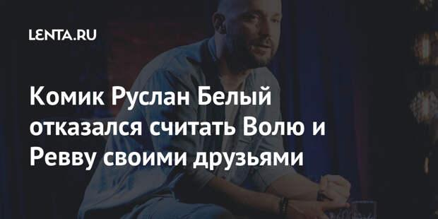 Комик Руслан Белый отказался считать Волю и Ревву своими друзьями