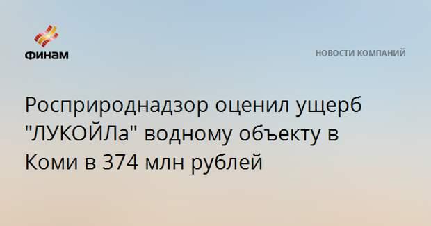 """Росприроднадзор оценил ущерб """"ЛУКОЙЛа"""" водному объекту в Коми в 374 млн рублей"""