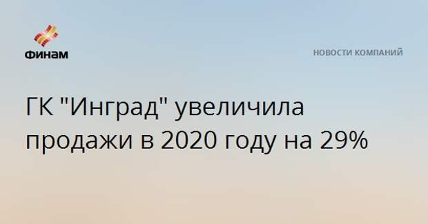 """ГК """"Инград"""" увеличила продажи в 2020 году на 29%"""
