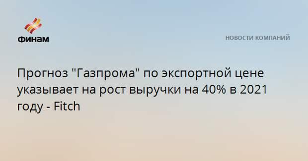 """Прогноз """"Газпрома"""" по экспортной цене указывает на рост выручки на 40% в 2021 году - Fitch"""