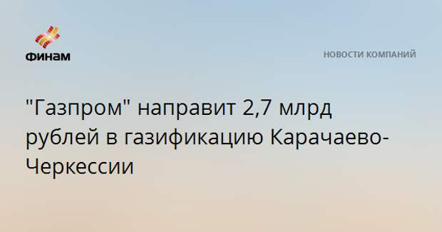 """""""Газпром"""" направит 2,7 млрд рублей в газификацию Карачаево-Черкессии"""