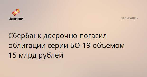 Сбербанк досрочно погасил облигации серии БО-19 объемом 15 млрд рублей