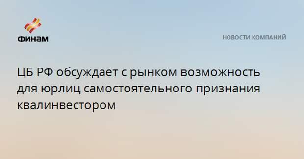 ЦБ РФ обсуждает с рынком возможность для юрлиц самостоятельного признания квалинвестором