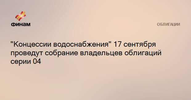 """""""Концессии водоснабжения"""" 17 сентября проведут собрание владельцев облигаций серии 04"""