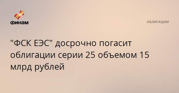 """""""ФСК ЕЭС"""" досрочно погасит облигации серии 25 объемом 15 млрд рублей"""