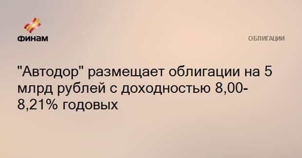 """""""Автодор"""" размещает облигации на 5 млрд рублей с доходностью 8,00-8,21% годовых"""