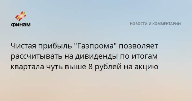 """Чистая прибыль """"Газпрома"""" позволяет рассчитывать на дивиденды по итогам квартала чуть выше 8 рублей на акцию"""