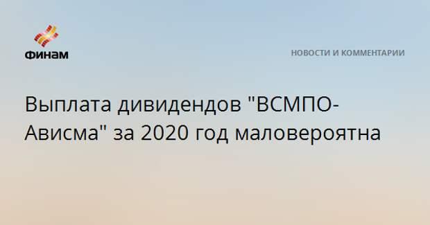 """Выплата дивидендов """"ВСМПО-Ависма"""" за 2020 год маловероятна"""