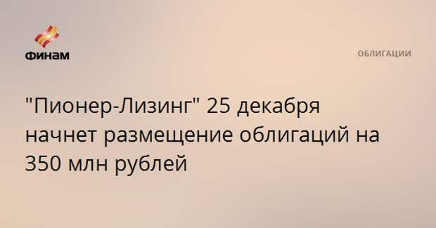 """""""Пионер-Лизинг"""" 25 декабря начнет размещение облигаций на 350 млн рублей"""