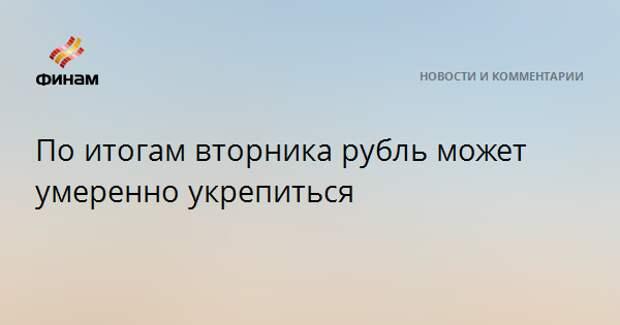 По итогам вторника рубль может умеренно укрепиться