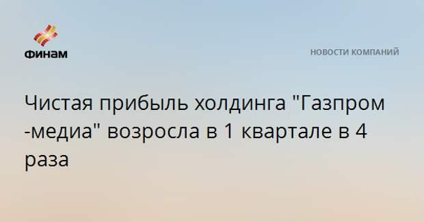 """Чистая прибыль холдинга """"Газпром-медиа"""" возросла в 1 квартале в 4 раза"""
