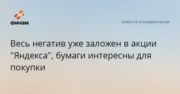 """Весь негатив уже заложен в акции """"Яндекса"""", бумаги интересны для покупки"""