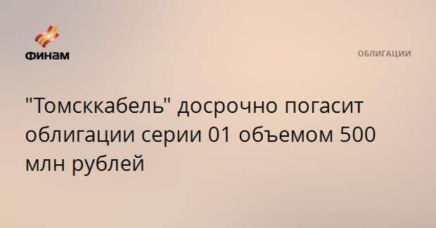 """""""Томсккабель"""" досрочно погасит облигации серии 01 объемом 500 млн рублей"""