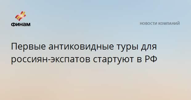 Первые антиковидные туры для россиян-экспатов стартуют в РФ