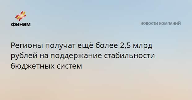 Регионы получат ещё более 2,5 млрд рублей на поддержание стабильности бюджетных систем