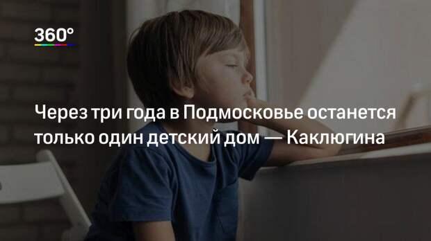 Через три года в Подмосковье останется только один детский дом— Каклюгина
