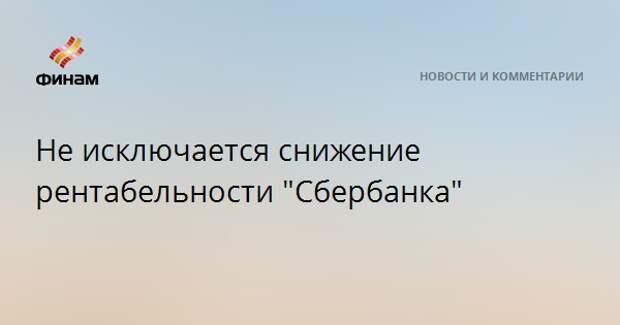 """Не исключается снижение рентабельности """"Сбербанка"""""""