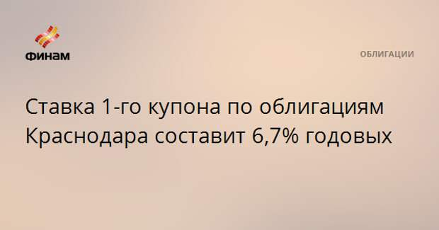 Ставка 1-го купона по облигациям Краснодара составит 6,7% годовых