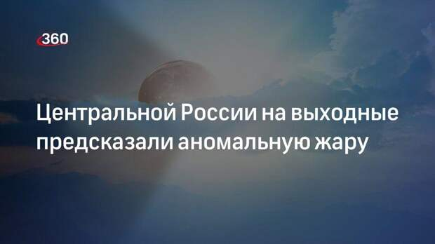 Центральной России на выходные предсказали аномальную жару