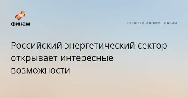 Российский энергетический сектор открывает интересные возможности