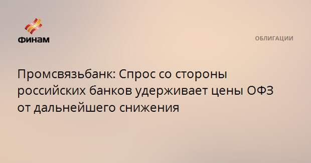 Промсвязьбанк: Спрос со стороны российских банков удерживает цены ОФЗ от дальнейшего снижения